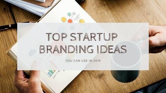Top Startup Branding Ideas You can Use in 2019