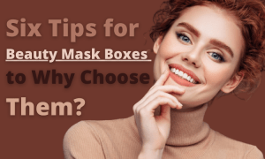 Six Tips for Beauty Mask Boxes to Why Choose Them,custom beauty mask boxes,Custom Beauty Boxes,custom printed cardboard Beauty mask boxes.png