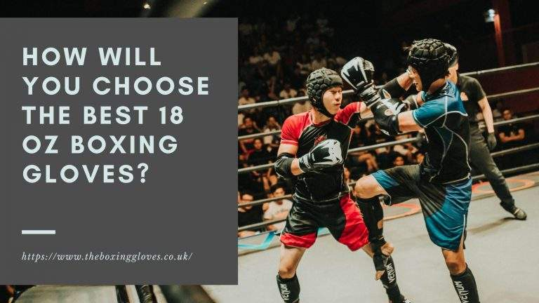How Will You Choose The Best 18 oz Boxing Gloves?