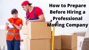 How to Prepare Before Hiring a Professional Moving Company